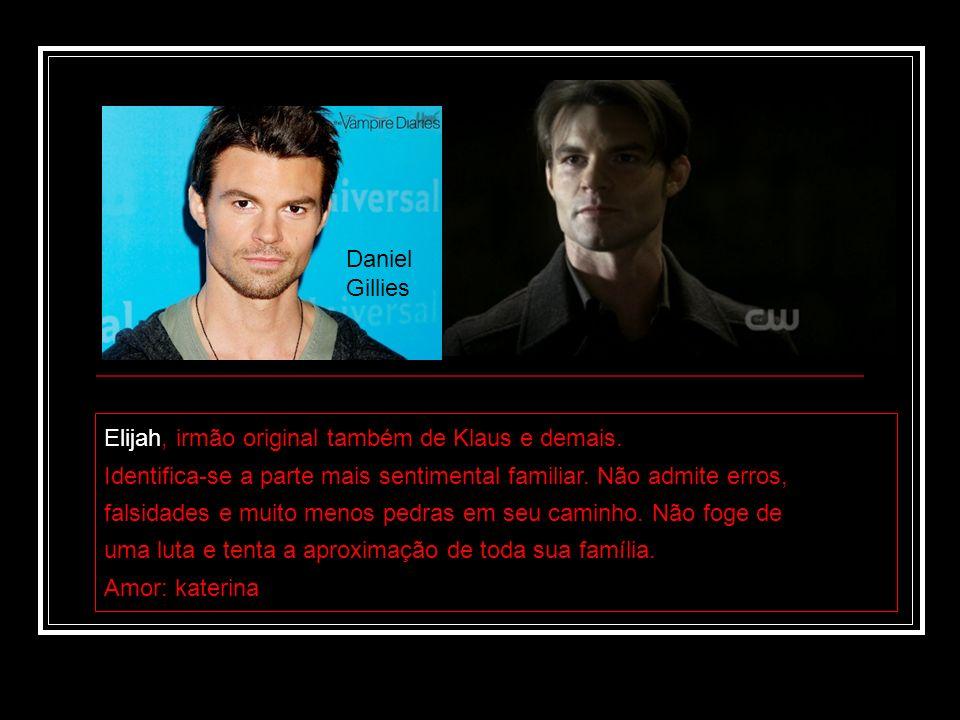 Daniel Gillies Elijah, irmão original também de Klaus e demais. Identifica-se a parte mais sentimental familiar. Não admite erros, falsidades e muito