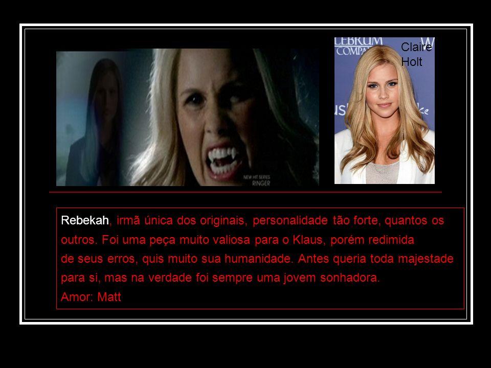 Claire Holt Rebekah, irmã única dos originais, personalidade tão forte, quantos os outros. Foi uma peça muito valiosa para o Klaus, porém redimida de