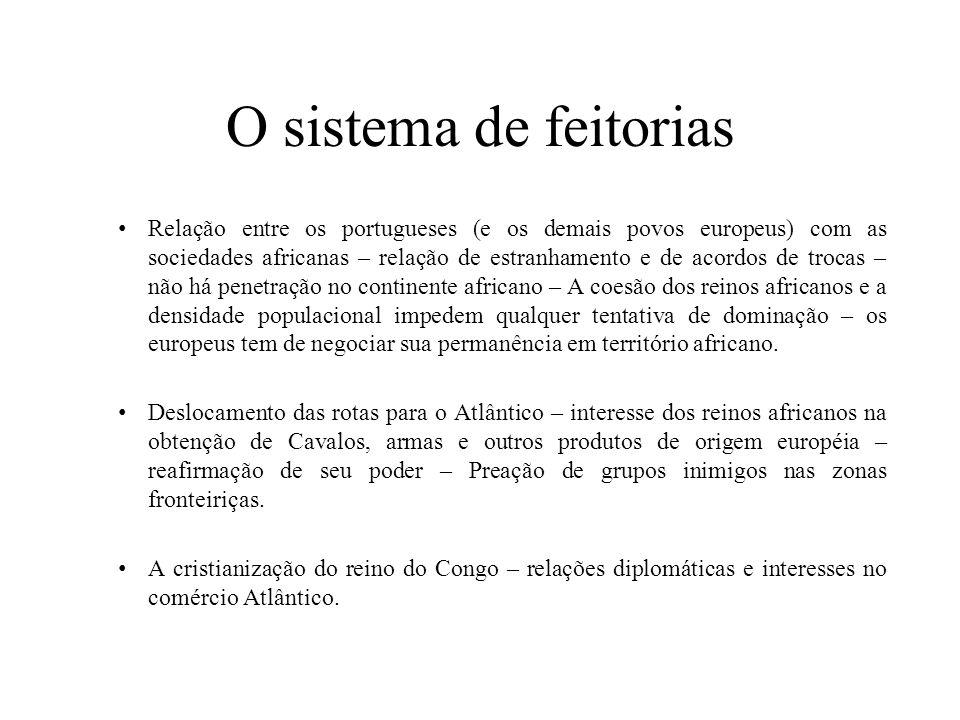 O sistema de feitorias Relação entre os portugueses (e os demais povos europeus) com as sociedades africanas – relação de estranhamento e de acordos d