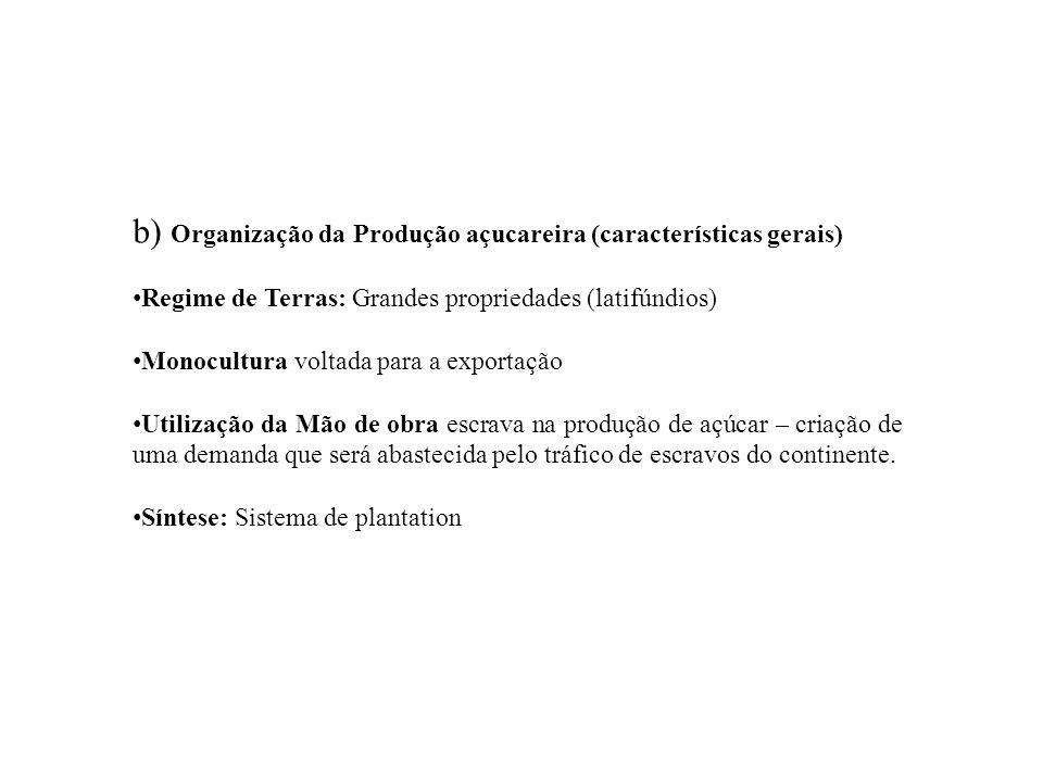 b) Organização da Produção açucareira (características gerais) Regime de Terras: Grandes propriedades (latifúndios) Monocultura voltada para a exporta