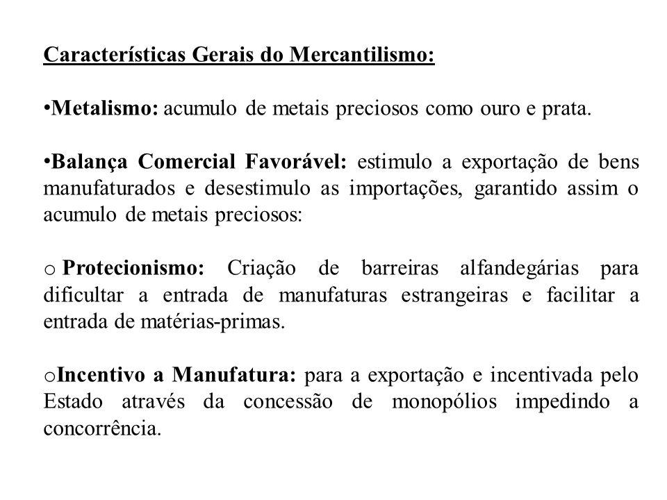 Características Gerais do Mercantilismo: Metalismo: acumulo de metais preciosos como ouro e prata. Balança Comercial Favorável: estimulo a exportação