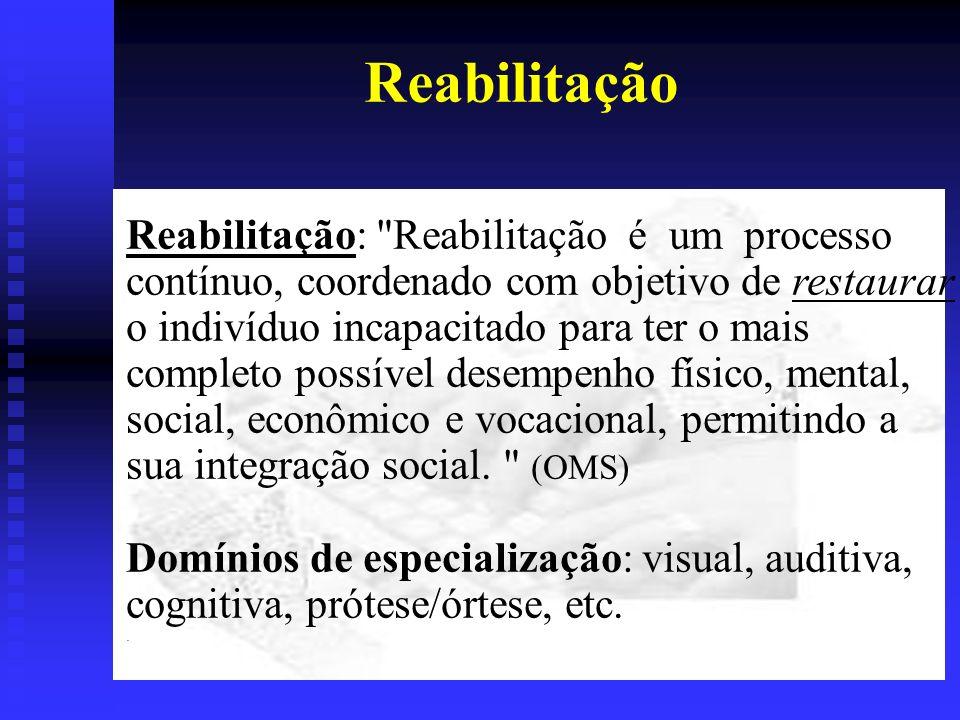 Reabilitação Reabilitação: Reabilitação é um processo contínuo, coordenado com objetivo de restaurar o indivíduo incapacitado para ter o mais completo possível desempenho físico, mental, social, econômico e vocacional, permitindo a sua integração social.