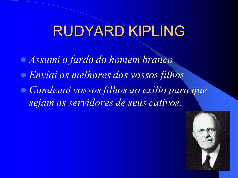 O FARDO DO HOMEM BRANCO O literato inglês Rudyard Kipling (1865-1936) forneceu amplo material de apoio ao imperialismo de seu país. Para ele a Inglate