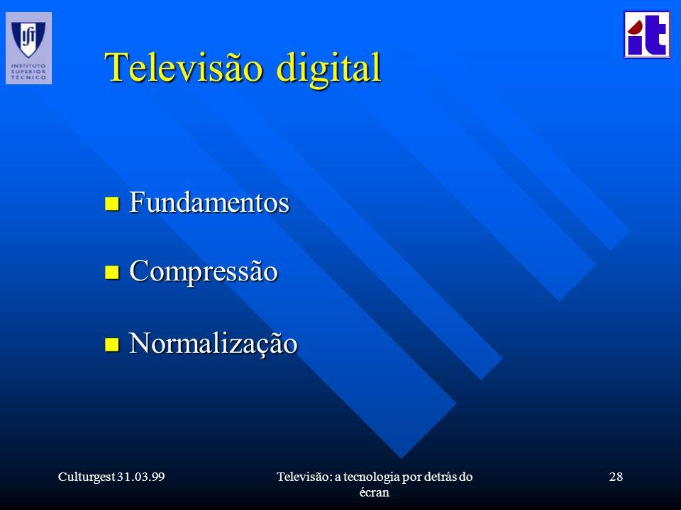 Culturgest 31.03.99Televisão: a tecnologia por detrás do écran 28 Televisão digital n Fundamentos n Compressão n Normalização