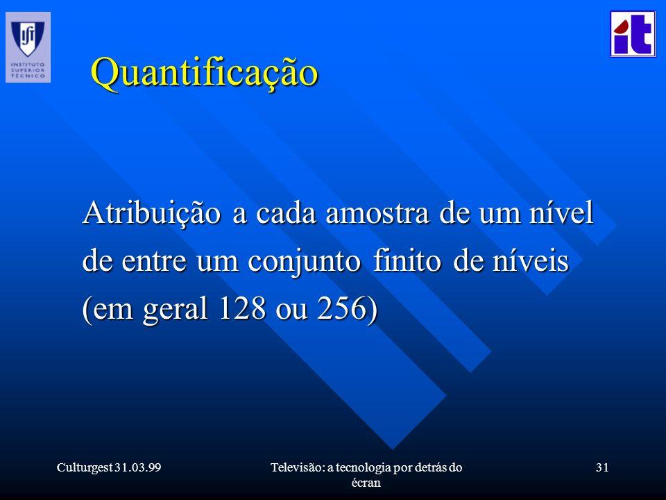 Culturgest 31.03.99Televisão: a tecnologia por detrás do écran 31 Quantificação Atribuição a cada amostra de um nível de entre um conjunto finito de n