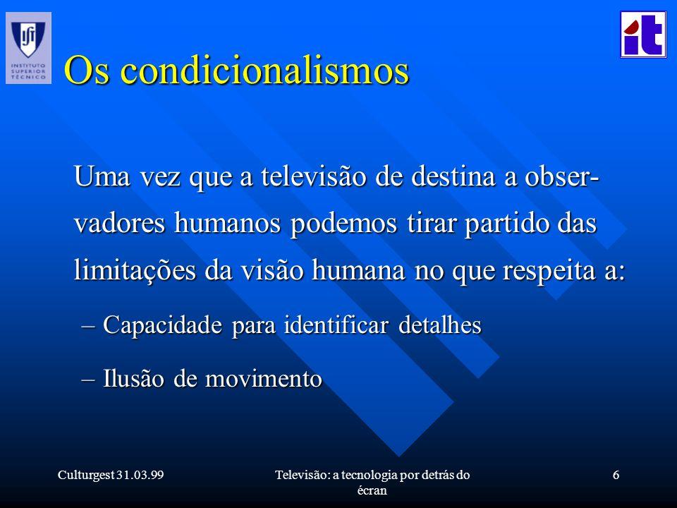 Culturgest 31.03.99Televisão: a tecnologia por detrás do écran 6 Os condicionalismos Uma vez que a televisão de destina a obser- vadores humanos podem