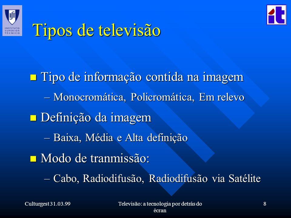 Culturgest 31.03.99Televisão: a tecnologia por detrás do écran 8 Tipos de televisão n Tipo de informação contida na imagem –Monocromática, Policromáti