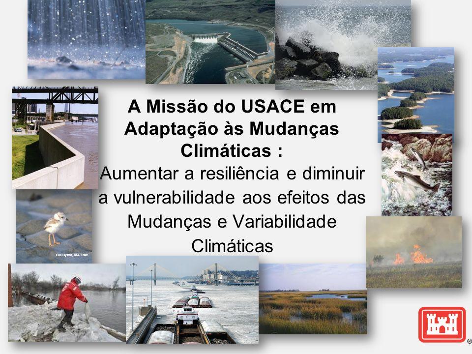 A Missão do USACE em Adaptação às Mudanças Climáticas : Aumentar a resiliência e diminuir a vulnerabilidade aos efeitos das Mudanças e Variabilidade Climáticas Bill Byrne, MA F&W