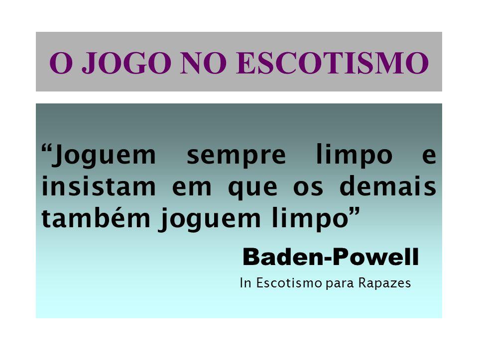O JOGO NO ESCOTISMO Joguem sempre limpo e insistam em que os demais também joguem limpo Baden-Powell In Escotismo para Rapazes