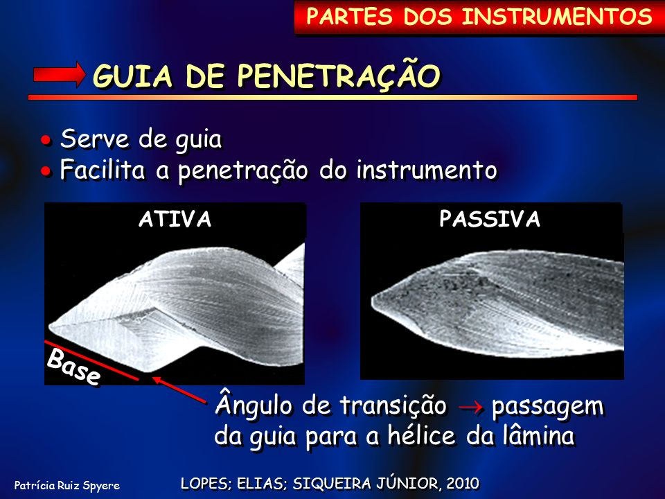 Patrícia Ruiz Spyere PARTES DOS INSTRUMENTOS LOPES; ELIAS; SIQUEIRA JÚNIOR, 2010 GUIA DE PENETRAÇÃO Serve de guia Facilita a penetração do instrumento