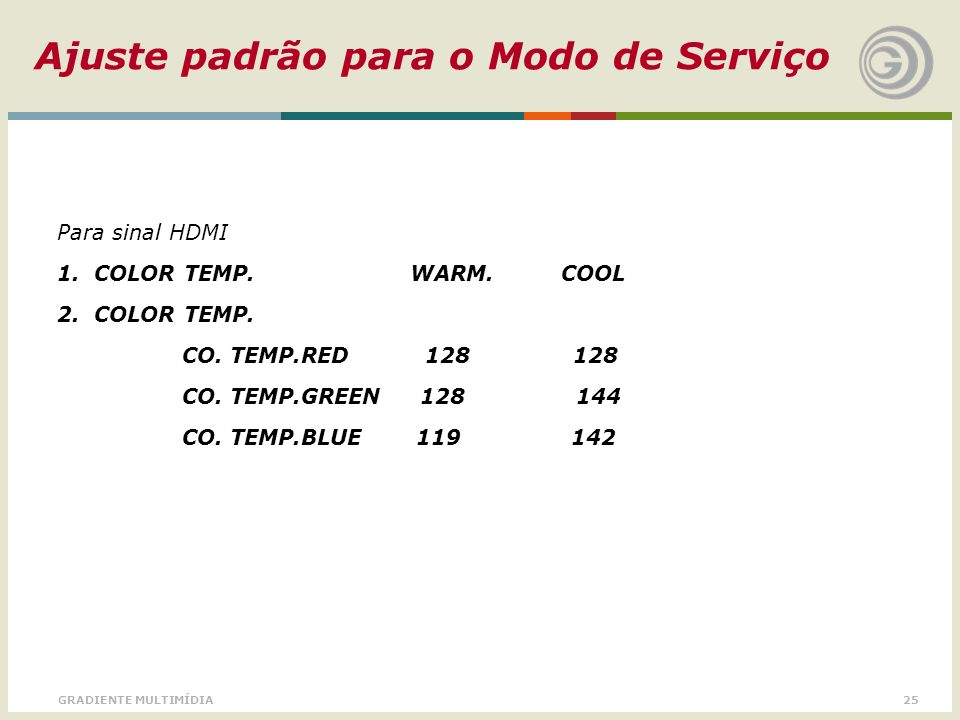 25GRADIENTE MULTIMÍDIA Ajuste padrão para o Modo de Serviço Para sinal HDMI 1. COLOR TEMP. WARM. COOL 2. COLOR TEMP. CO. TEMP.RED 128 128 CO. TEMP.GRE