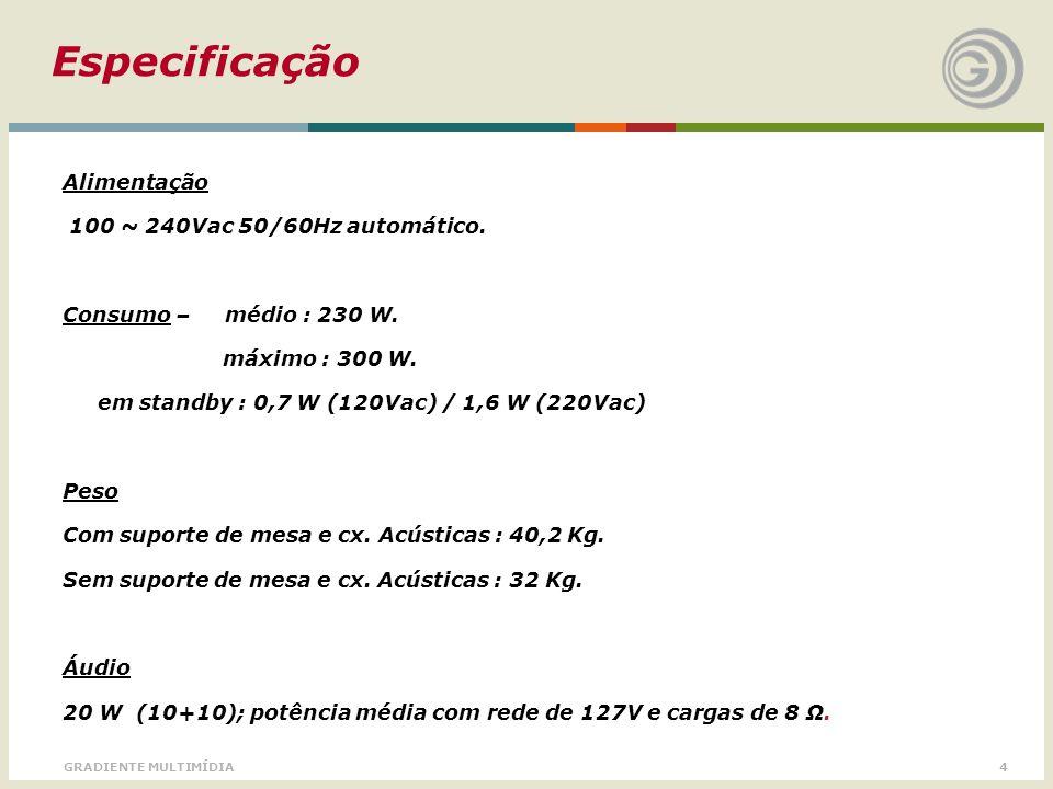 4GRADIENTE MULTIMÍDIA Especificação Alimentação 100 ~ 240Vac 50/60Hz automático. Consumo – médio : 230 W. máximo : 300 W. em standby : 0,7 W (120Vac)