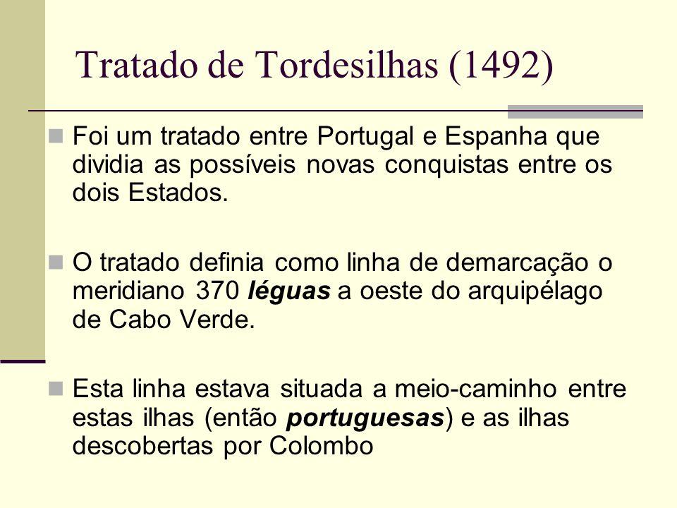 Tratado de Tordesilhas (1492) Foi um tratado entre Portugal e Espanha que dividia as possíveis novas conquistas entre os dois Estados. O tratado defin