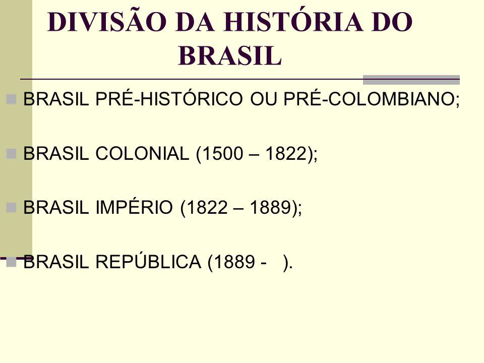DIVISÃO DA HISTÓRIA DO BRASIL BRASIL PRÉ-HISTÓRICO OU PRÉ-COLOMBIANO; BRASIL COLONIAL (1500 – 1822); BRASIL IMPÉRIO (1822 – 1889); BRASIL REPÚBLICA (1