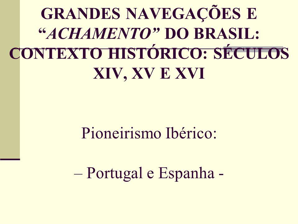 GRANDES NAVEGAÇÕES EACHAMENTO DO BRASIL: CONTEXTO HISTÓRICO: SÉCULOS XIV, XV E XVI Pioneirismo Ibérico: – Portugal e Espanha -