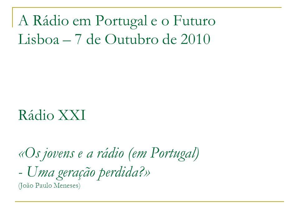 A Rádio em Portugal e o Futuro Lisboa – 7 de Outubro de 2010 Rádio XXI «Os jovens e a rádio (em Portugal) - Uma geração perdida » (João Paulo Meneses)