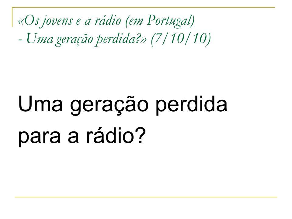 «Os jovens e a rádio (em Portugal) - Uma geração perdida » (7/10/10) Uma geração perdida para a rádio