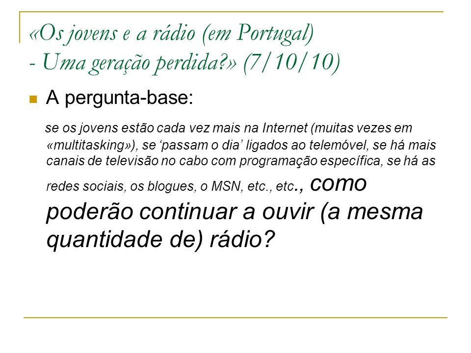 «Os jovens e a rádio (em Portugal) - Uma geração perdida » (7/10/10) A pergunta-base: se os jovens estão cada vez mais na Internet (muitas vezes em «multitasking»), se passam o dia ligados ao telemóvel, se há mais canais de televisão no cabo com programação específica, se há as redes sociais, os blogues, o MSN, etc., etc., como poderão continuar a ouvir (a mesma quantidade de) rádio