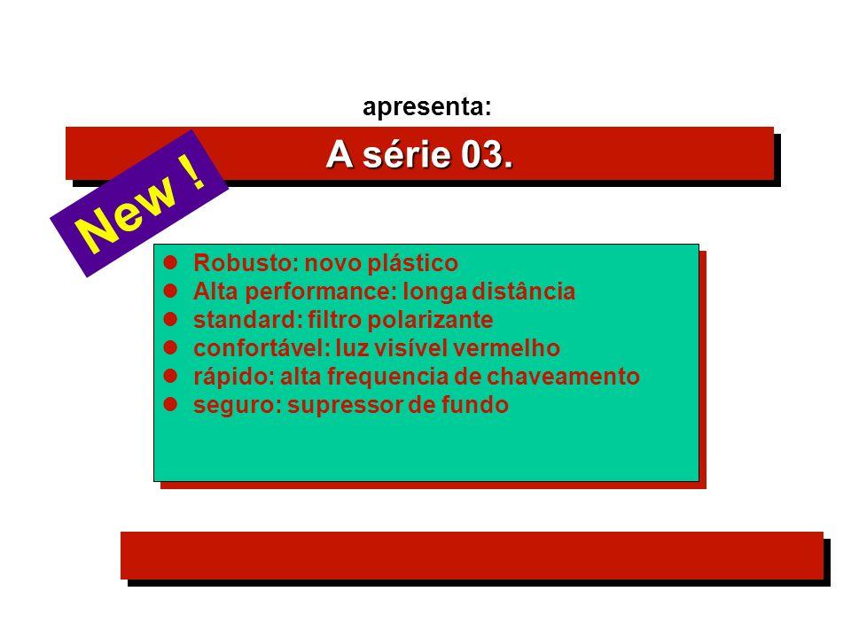 A série 03. apresenta: Robusto: novo plástico Alta performance: longa distância standard: filtro polarizante confortável: luz visível vermelho rápido: