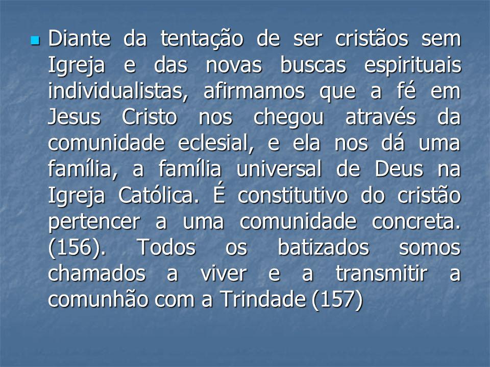 Diante da tentação de ser cristãos sem Igreja e das novas buscas espirituais individualistas, afirmamos que a fé em Jesus Cristo nos chegou através da