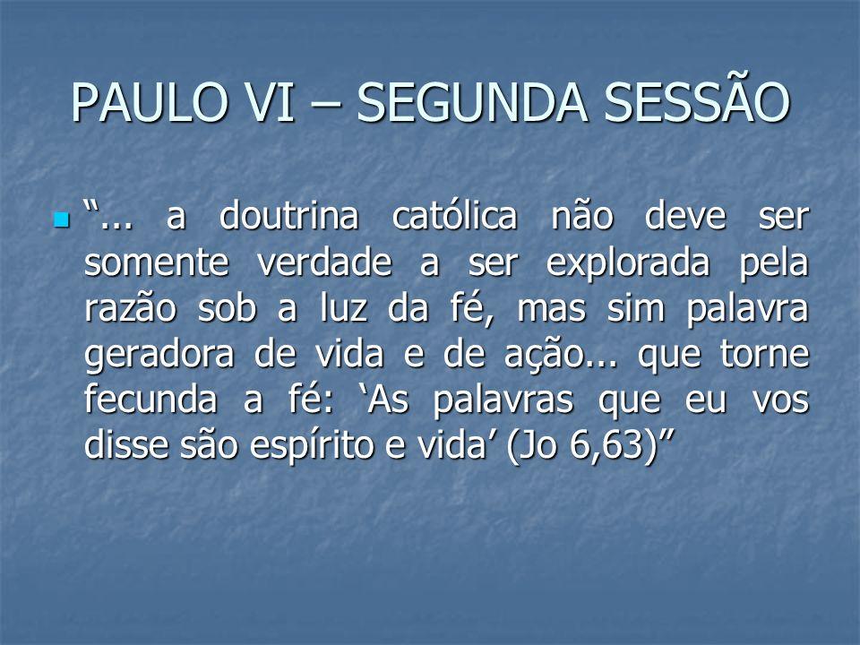 PAULO VI – SEGUNDA SESSÃO... a doutrina católica não deve ser somente verdade a ser explorada pela razão sob a luz da fé, mas sim palavra geradora de