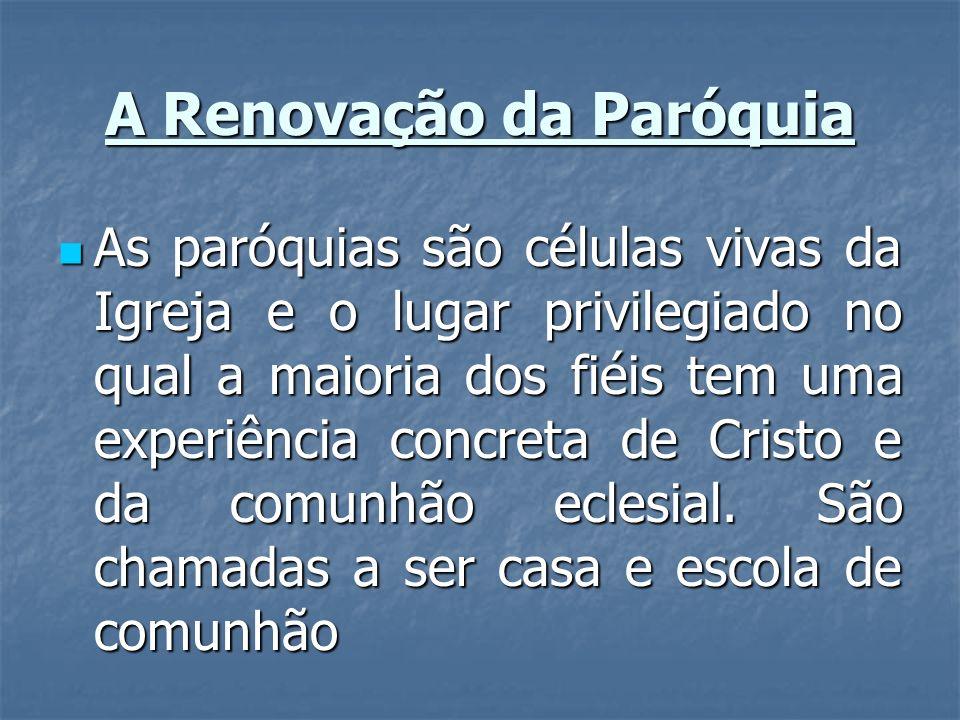 A Renovação da Paróquia As paróquias são células vivas da Igreja e o lugar privilegiado no qual a maioria dos fiéis tem uma experiência concreta de Cr