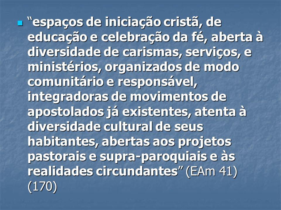espaços de iniciação cristã, de educação e celebração da fé, aberta à diversidade de carismas, serviços, e ministérios, organizados de modo comunitári