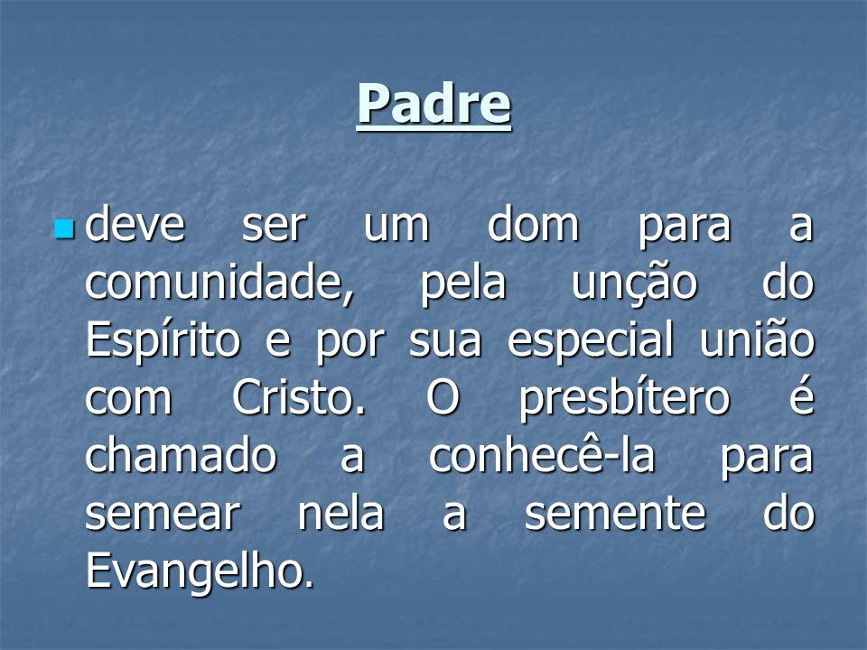 Padre deve ser um dom para a comunidade, pela unção do Espírito e por sua especial união com Cristo. O presbítero é chamado a conhecê-la para semear n