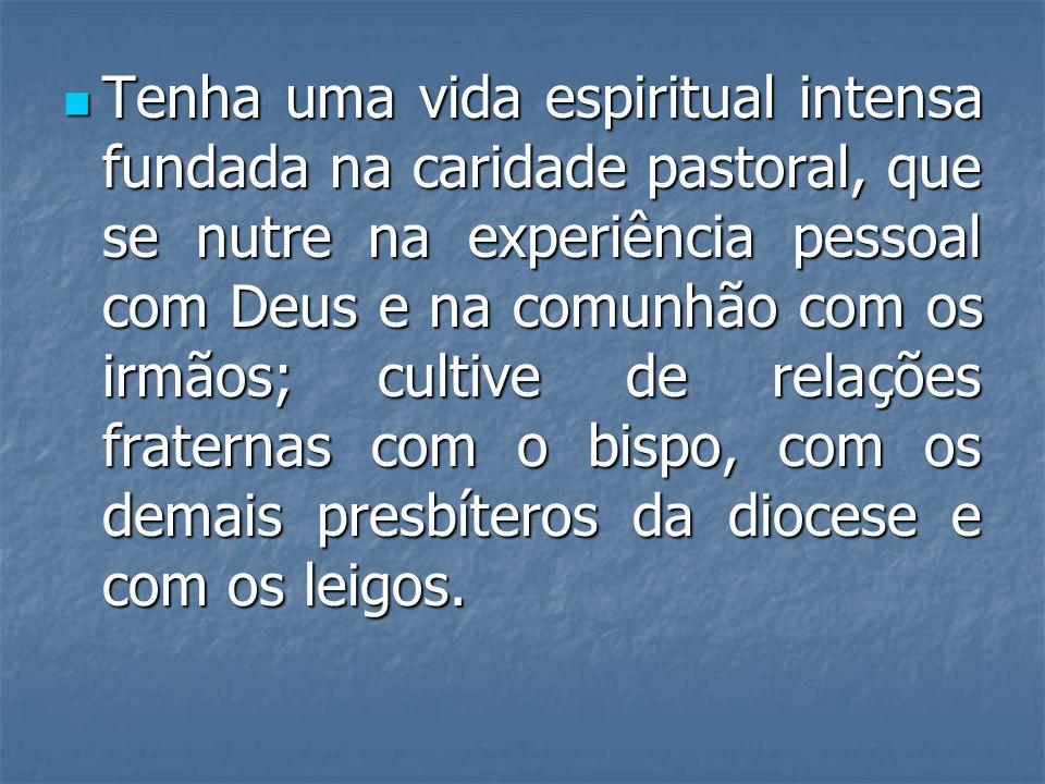 Tenha uma vida espiritual intensa fundada na caridade pastoral, que se nutre na experiência pessoal com Deus e na comunhão com os irmãos; cultive de r