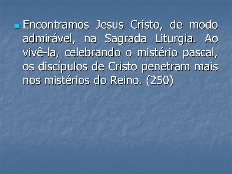 Encontramos Jesus Cristo, de modo admirável, na Sagrada Liturgia. Ao vivê-la, celebrando o mistério pascal, os discípulos de Cristo penetram mais nos