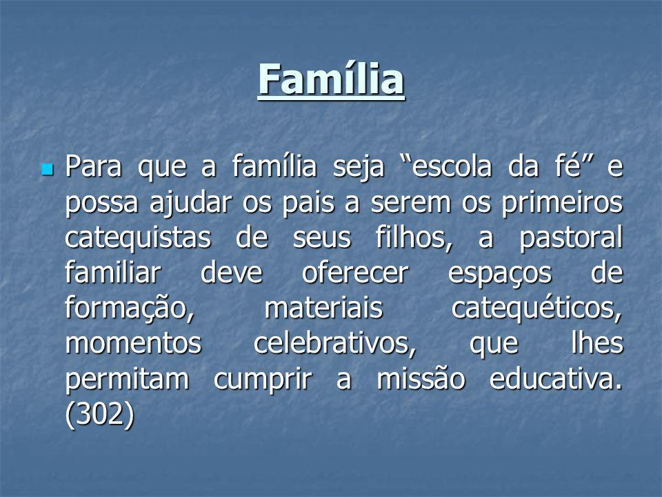 Família Para que a família seja escola da fé e possa ajudar os pais a serem os primeiros catequistas de seus filhos, a pastoral familiar deve oferecer