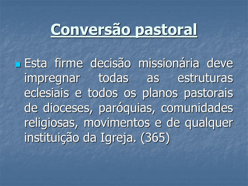 Conversão pastoral Esta firme decisão missionária deve impregnar todas as estruturas eclesiais e todos os planos pastorais de dioceses, paróquias, com