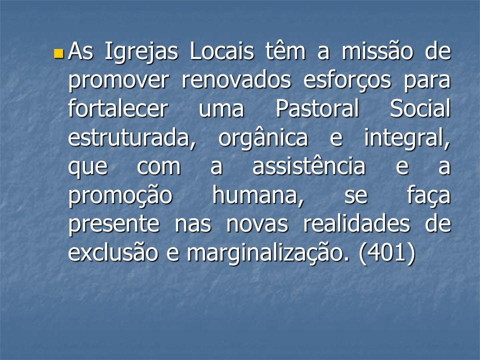 As Igrejas Locais têm a missão de promover renovados esforços para fortalecer uma Pastoral Social estruturada, orgânica e integral, que com a assistên
