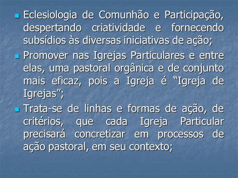 Eclesiologia de Comunhão e Participação, despertando criatividade e fornecendo subsídios às diversas iniciativas de ação; Eclesiologia de Comunhão e P
