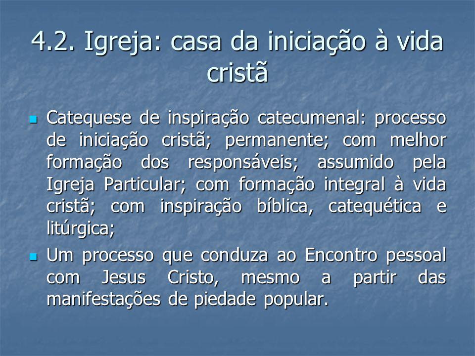 4.2. Igreja: casa da iniciação à vida cristã Catequese de inspiração catecumenal: processo de iniciação cristã; permanente; com melhor formação dos re
