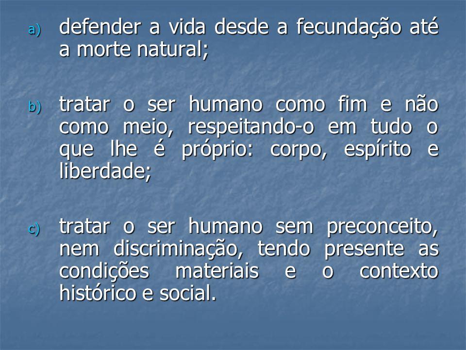 a) defender a vida desde a fecundação até a morte natural; b) tratar o ser humano como fim e não como meio, respeitando-o em tudo o que lhe é próprio: