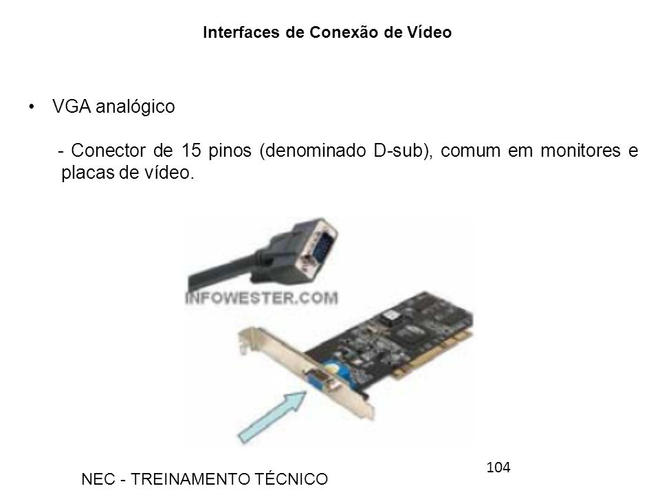 VGA analógico - Conector de 15 pinos (denominado D-sub), comum em monitores e placas de vídeo. Interfaces de Conexão de Vídeo 104 NEC - TREINAMENTO TÉ