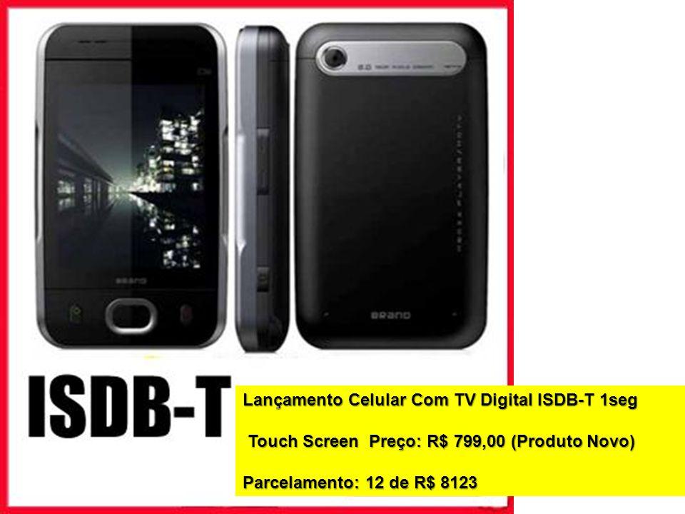 Lançamento Celular Com TV Digital ISDB-T 1seg Touch Screen Preço: R$ 799,00 (Produto Novo) Touch Screen Preço: R$ 799,00 (Produto Novo) Parcelamento: