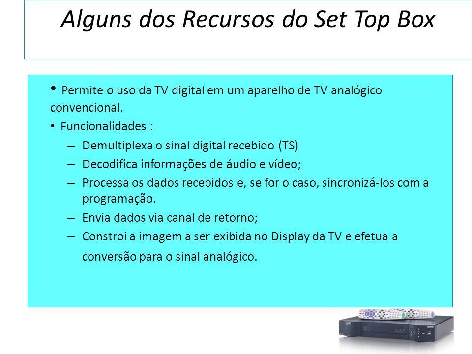 Alguns dos Recursos do Set Top Box Permite o uso da TV digital em um aparelho de TV analógico convencional. Funcionalidades : – Demultiplexa o sinal d
