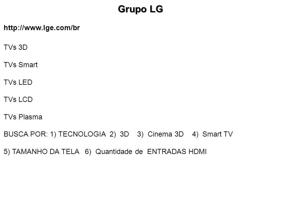 http://www.lge.com/br Grupo LG Grupo LG TVs 3D TVs Smart TVs LED TVs LCD TVs Plasma BUSCA POR: 1) TECNOLOGIA 2) 3D 3) Cinema 3D 4) Smart TV 5) TAMANHO