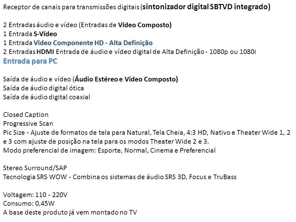 Receptor de canais para transmissões digitais ( sintonizador digital SBTVD integrado) Vídeo Composto) 2 Entradas áudio e vídeo (Entradas de Vídeo Comp