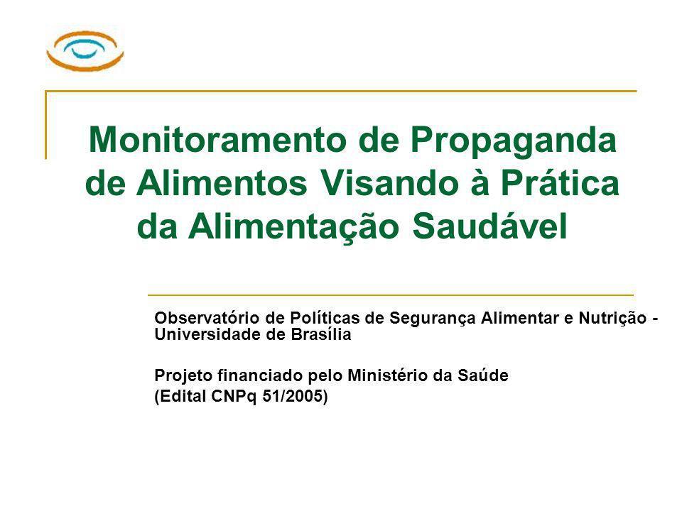 Monitoramento de Propaganda de Alimentos Visando à Prática da Alimentação Saudável Observatório de Políticas de Segurança Alimentar e Nutrição - Universidade de Brasília Projeto financiado pelo Ministério da Saúde (Edital CNPq 51/2005)