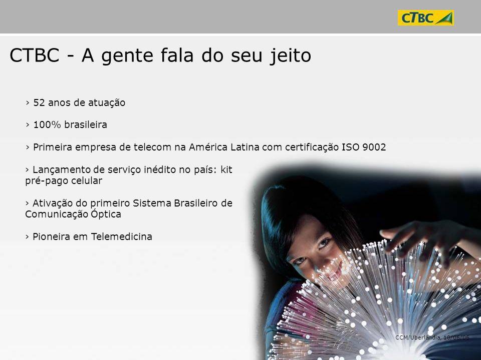 CTBC em números – Concessão e Expansão 1.000.000 de assinantes e 3.500 clientes corporativos População atendida de 3,5 milhões Presente em 350 localidades Código 12 CTBC: Brasil e 175 países Faturamento (2005) R$ 1,6 bi 8.680 km de rede óptica 8.389 Associados