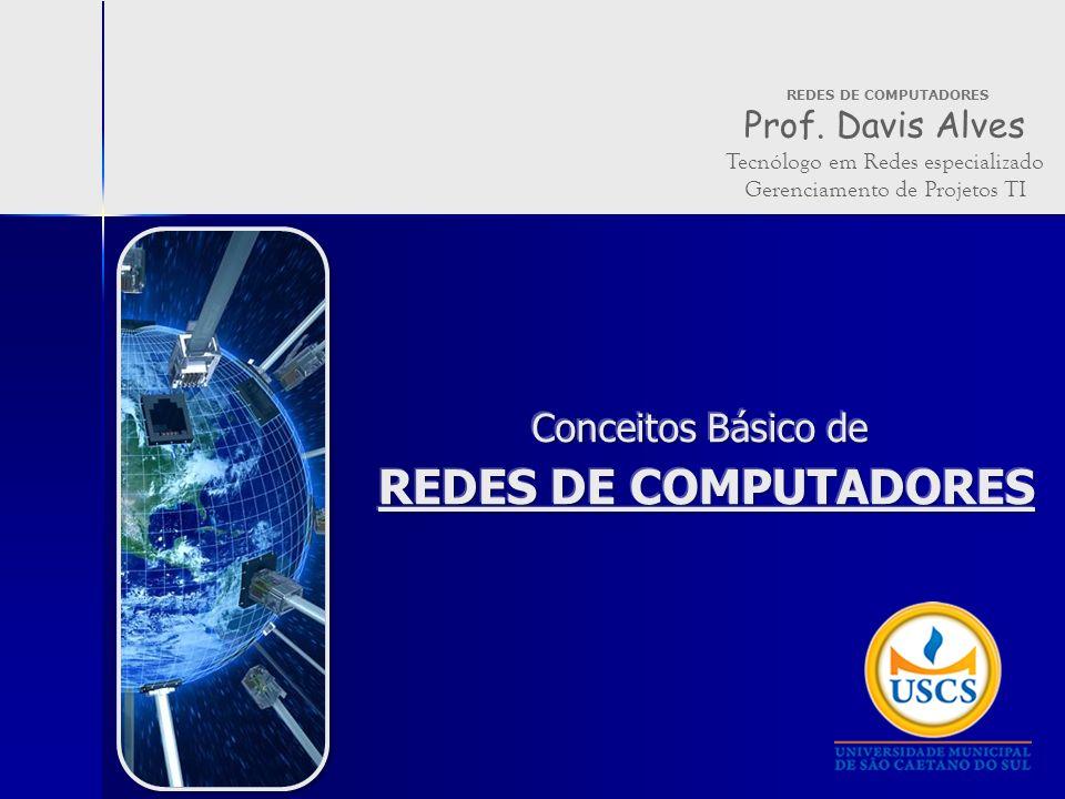 REDES DE COMPUTADORES Prof. Davis Alves Tecnólogo em Redes especializado Gerenciamento de Projetos TI
