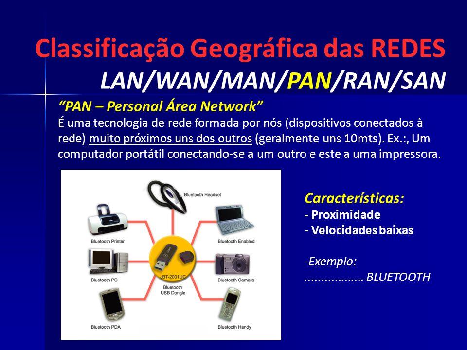 Classificação Geográfica das REDES LAN/WAN/MAN/PAN/RAN/SAN Características: - Proximidade - - Velocidades baixas - -Exemplo:.................. BLUETOO