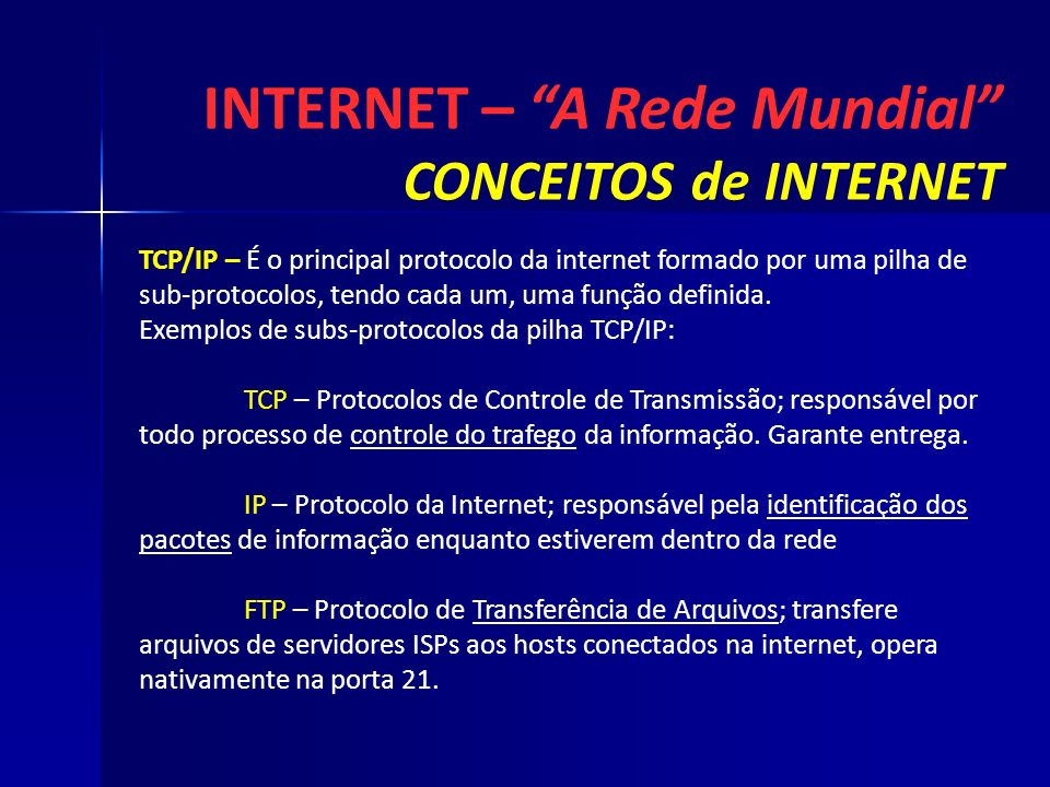 INTERNET – A Rede Mundial CONCEITOS de INTERNET TCP/IP – É o principal protocolo da internet formado por uma pilha de sub-protocolos, tendo cada um, u
