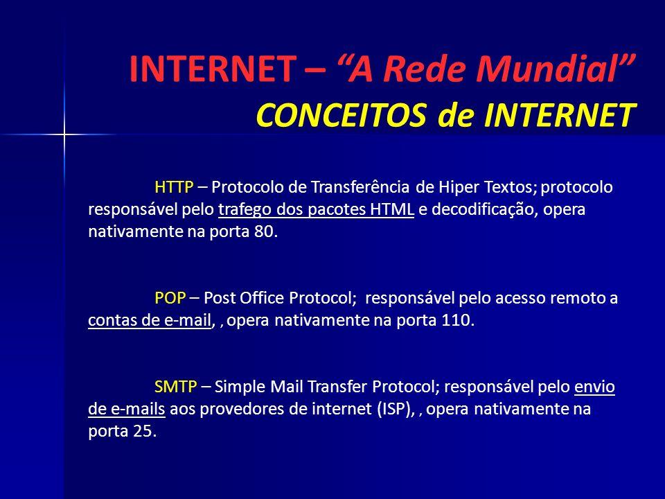 INTERNET – A Rede Mundial CONCEITOS de INTERNET HTTP – Protocolo de Transferência de Hiper Textos; protocolo responsável pelo trafego dos pacotes HTML