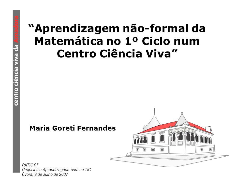PATIC07 Projectos e Aprendizagens com as TIC Évora, 9 de Julho de 2007 Aprendizagem não-formal da Matemática no 1º Ciclo num Centro Ciência Viva Maria Goreti Fernandes