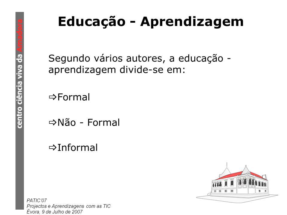 PATIC07 Projectos e Aprendizagens com as TIC Évora, 9 de Julho de 2007 Educação - Aprendizagem Segundo vários autores, a educação - aprendizagem divide-se em: Formal Não - Formal Informal