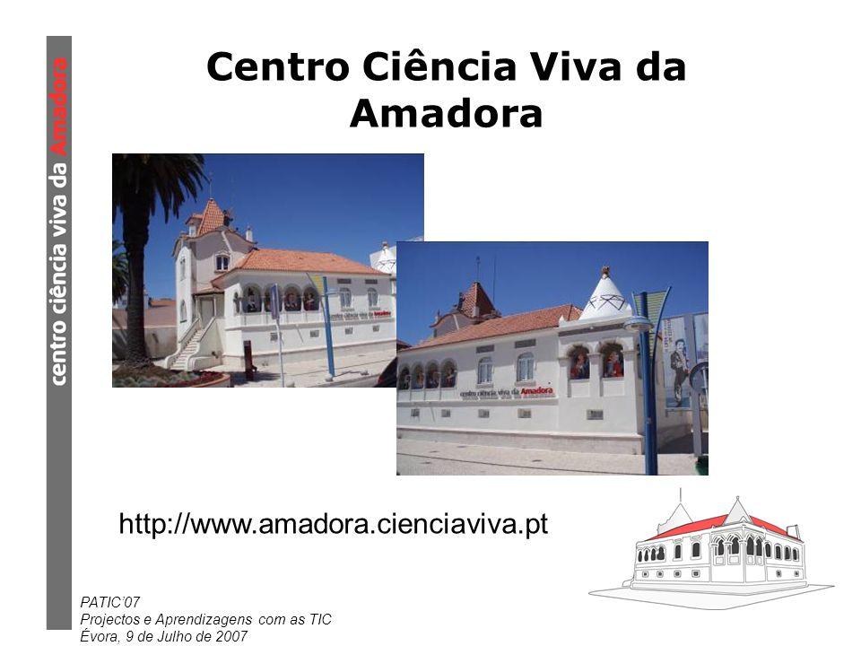 PATIC07 Projectos e Aprendizagens com as TIC Évora, 9 de Julho de 2007 Centro Ciência Viva da Amadora http://www.amadora.cienciaviva.pt